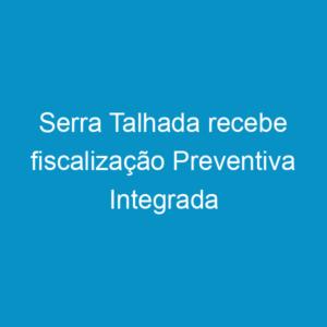 Serra Talhada recebe fiscalização Preventiva Integrada