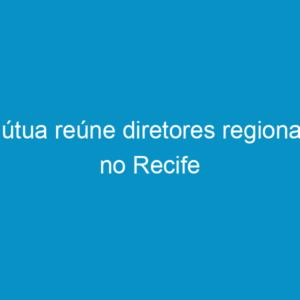 Mútua reúne diretores regionais no Recife