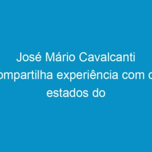 José Mário Cavalcanti compartilha experiência com os estados do Sudeste