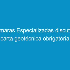 Câmaras Especializadas discutem carta geotécnica obrigatória