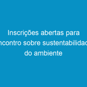 Inscrições abertas para encontro sobre sustentabilidade do ambiente construído