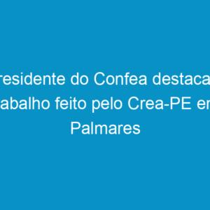 Presidente do Confea destaca o trabalho feito pelo Crea-PE em Palmares
