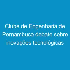 Clube de Engenharia de Pernambuco debate sobre inovações tecnológicas