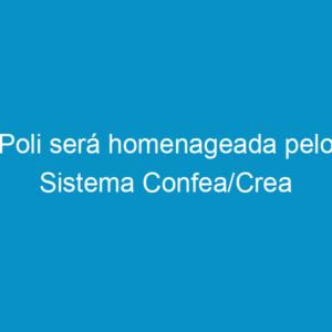 Poli será homenageada pelo Sistema Confea/Crea