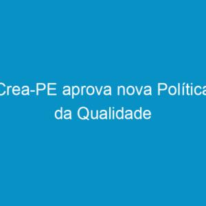 Crea-PE aprova nova Política da Qualidade