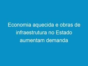 Read more about the article Economia aquecida e obras de infraestrutura no Estado aumentam demanda por engenheiros e técnicos