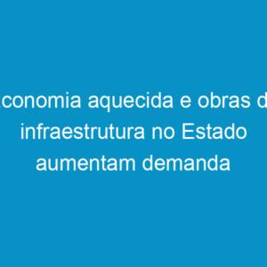 Economia aquecida e obras de infraestrutura no Estado aumentam demanda por engenheiros e técnicos