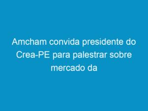 Read more about the article Amcham convida presidente do Crea-PE para palestrar sobre mercado da construção civil