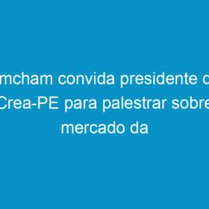 Amcham convida presidente do Crea-PE para palestrar sobre mercado da construção civil