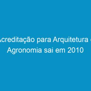 Acreditação para Arquitetura e Agronomia sai em 2010