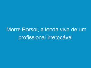 Read more about the article Morre Borsoi, a lenda viva de um profissional irretocável