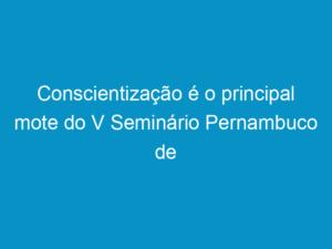 Read more about the article Conscientização é o principal mote do V Seminário Pernambuco de Construção Sustentável