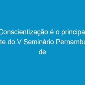 Conscientização é o principal mote do V Seminário Pernambuco de Construção Sustentável