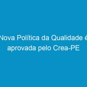 Nova Política da Qualidade é aprovada pelo Crea-PE