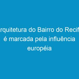 Arquitetura do Bairro do Recife é marcada pela influência européia