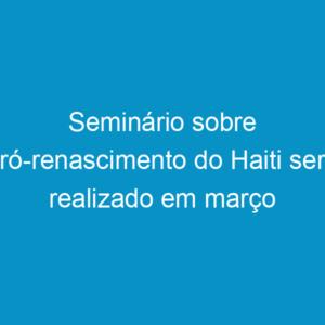 Seminário sobre pró-renascimento do Haiti será realizado em março