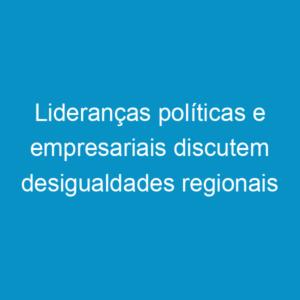 Lideranças políticas e empresariais discutem desigualdades regionais