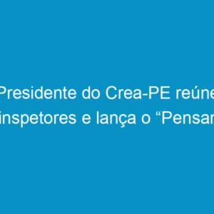 """Presidente do Crea-PE reúne inspetores e lança o """"Pensar Pernambuco""""."""
