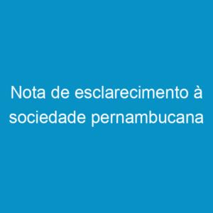 Nota de esclarecimento à sociedade pernambucana