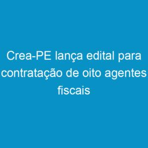 Crea-PE lança edital para contratação de oito agentes fiscais