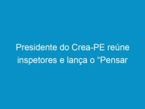 "Read more about the article Presidente do Crea-PE reúne inspetores e lança o ""Pensar Pernambuco"""