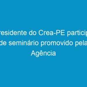 Presidente do Crea-PE participa de seminário promovido pela Agência Condepe/Fidem