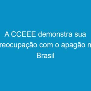 A CCEEE demonstra sua preocupação com o apagão no Brasil