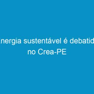 Energia sustentável é debatida no Crea-PE