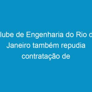 Clube de Engenharia do Rio de Janeiro também repudia contratação de engenheiros do Exército dos EUA