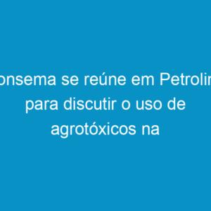 Consema se reúne em Petrolina para discutir o uso de agrotóxicos na região