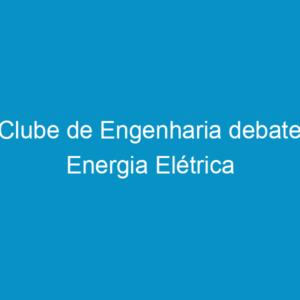 Clube de Engenharia debate Energia Elétrica