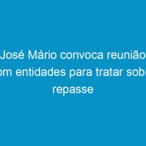 José Mário convoca reunião com entidades para tratar sobre repasse de recursos