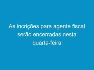 Read more about the article As incrições para agente fiscal serão encerradas nesta quarta-feira