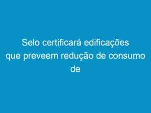 Read more about the article Selo certificará edificações que preveem redução de consumo de energia