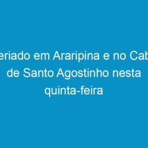 Feriado em Araripina e no Cabo de Santo Agostinho nesta quinta-feira