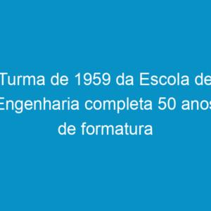 Turma de 1959 da Escola de Engenharia completa 50 anos de formatura