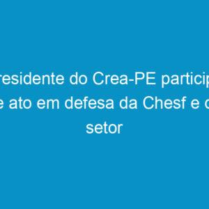 Presidente do Crea-PE participa de ato em defesa da Chesf e do setor elétrico