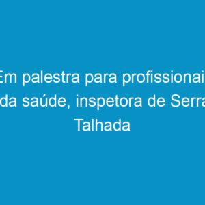 Em palestra para profissionais da saúde, inspetora de Serra Talhada esclarece sobre obrigações legais da fiscalização