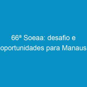 66ª Soeaa: desafio e oportunidades para Manaus