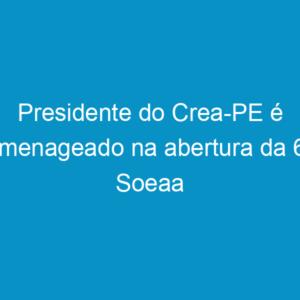 Presidente do Crea-PE é homenageado na abertura da 66ª Soeaa