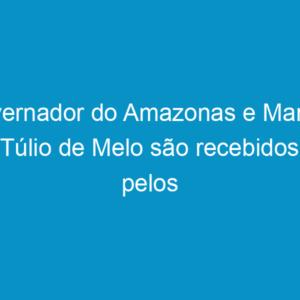 Governador do Amazonas e Marcos Túlio de Melo são recebidos pelos presidentes dos Creas do NE