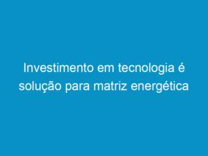 Read more about the article Investimento em tecnologia é solução para matriz energética brasileira e mundial