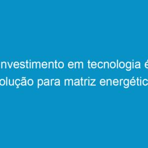 Investimento em tecnologia é solução para matriz energética brasileira e mundial