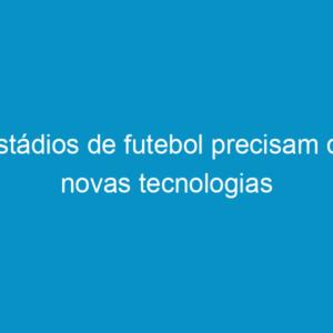 Estádios de futebol precisam de novas tecnologias