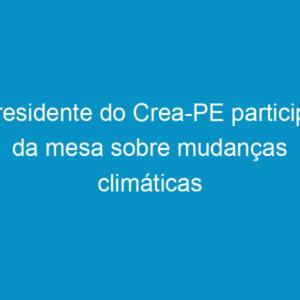 Presidente do Crea-PE participa da mesa sobre mudanças climáticas