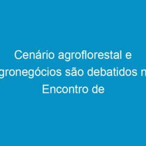 Cenário agroflorestal e agronegócios são debatidos no Encontro de Lideranças