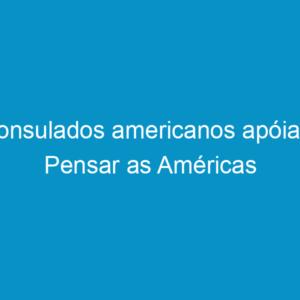 Consulados americanos apóiam Pensar as Américas