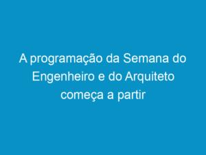 Read more about the article A programação da Semana do Engenheiro e do Arquiteto começa a partir desta quarta-feira