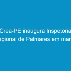 Crea-PE inaugura Inspetoria Regional de Palmares em março