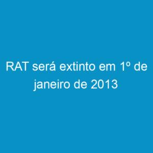RAT será extinto em 1º de janeiro de 2013